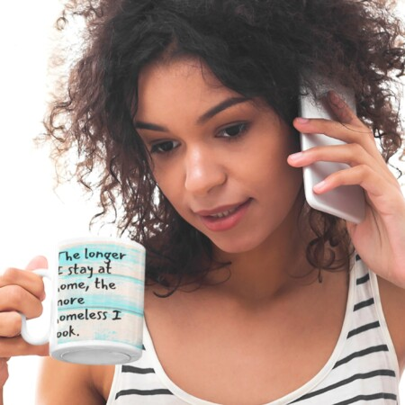 """Woman on phone holding mug """"The longer I stay at home, the more homeless I look"""""""
