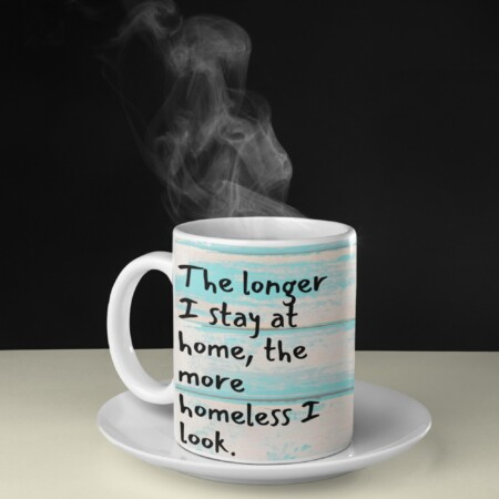 """""""The longer I stay at home, the more homeless I look"""" steaming coffee mug"""